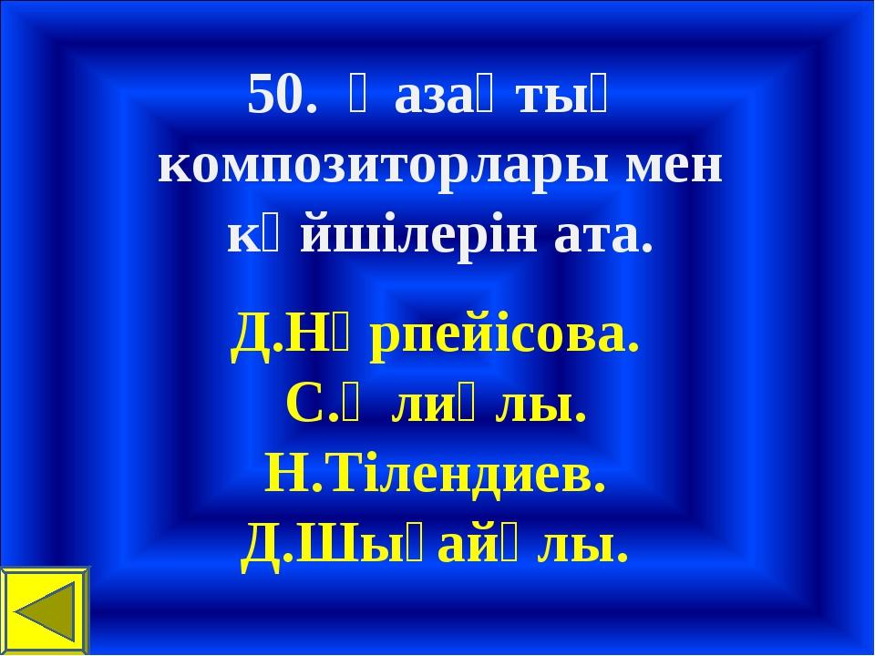 50. Қазақтың композиторлары мен күйшілерін ата. Д.Нүрпейісова. С.Әлиұлы. Н.Ті...
