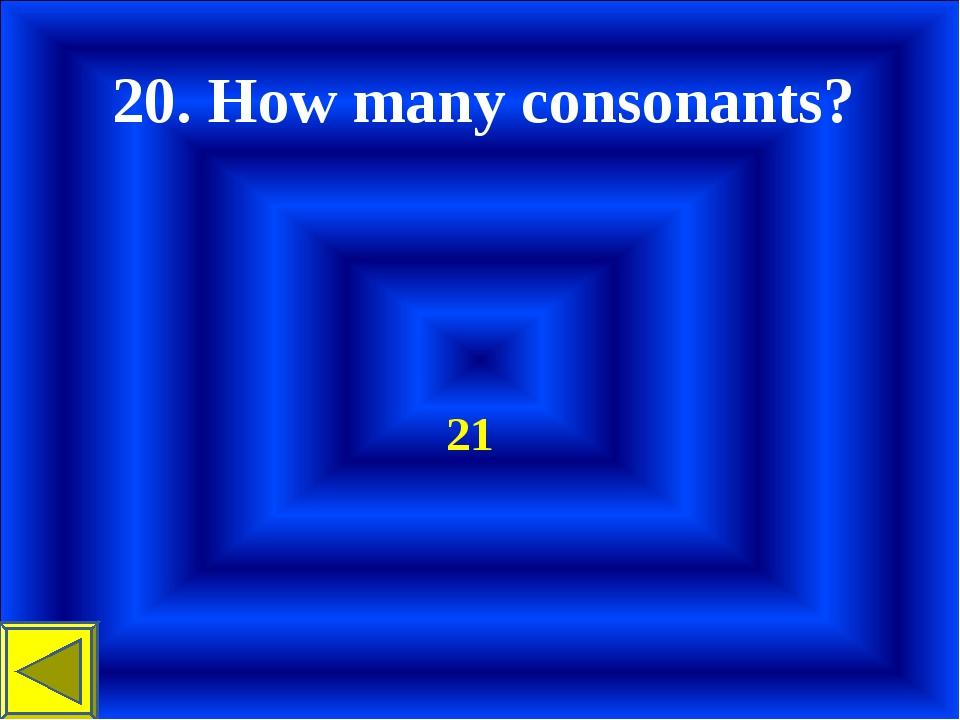 20. How many consonants? 21