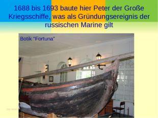 1688 bis 1693 baute hier Peter der Große Kriegsschiffe, was als Gründungserei