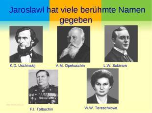 Jaroslawl hat viele berühmte Namen gegeben K.D. Uschinskij A.M. Opekuschin L