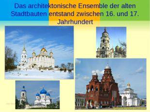 Das architektonische Ensemble der alten Stadtbauten entstand zwischen 16. und