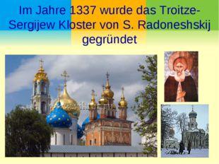 Im Jahre 1337 wurde das Troitze-Sergijew Kloster von S. Radoneshskij gegründet