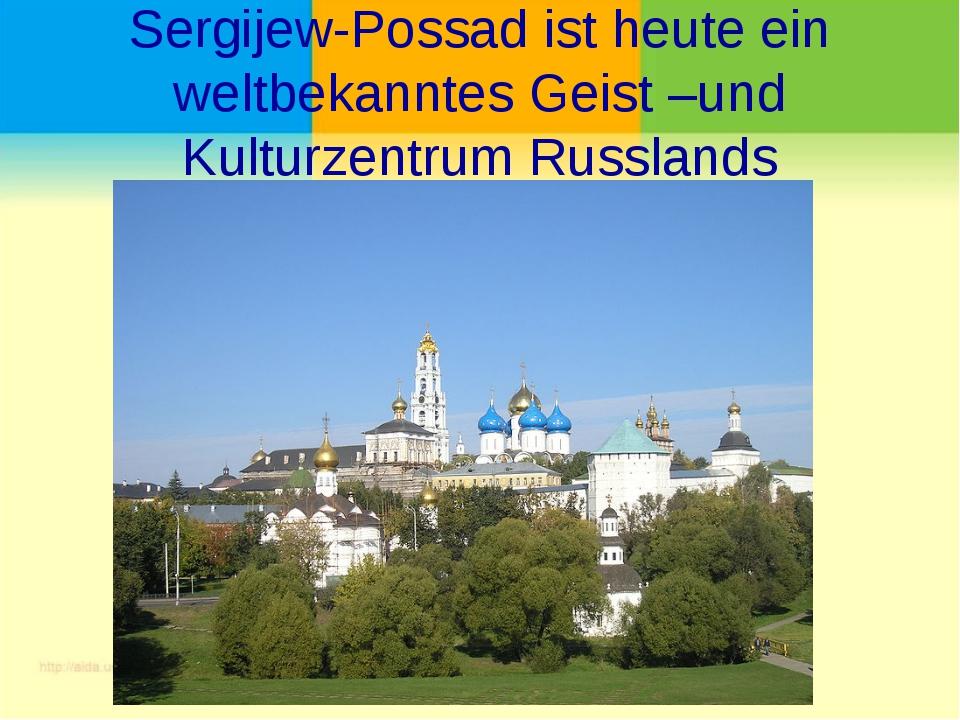 Sergijew-Possad ist heute ein weltbekanntes Geist –und Kulturzentrum Russlands
