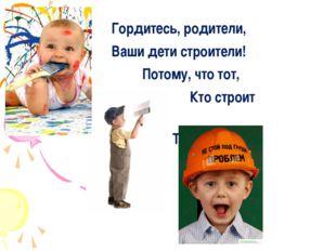 Гордитесь, родители, Ваши дети строители! Потому, что тот, Кто строит Тот – м