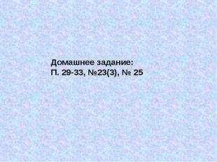Домашнее задание: П. 29-33, №23(3), № 25
