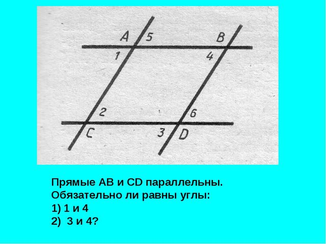 Прямые АВ и СD параллельны. Обязательно ли равны углы: 1 и 4 2) 3 и 4?