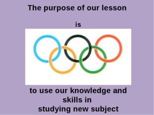 The purpose of our lesson is to use our knowledge and skills in studying new