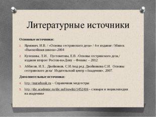 Литературные источники Основные источники: Ярмович, И.В. / «Основы сестринс