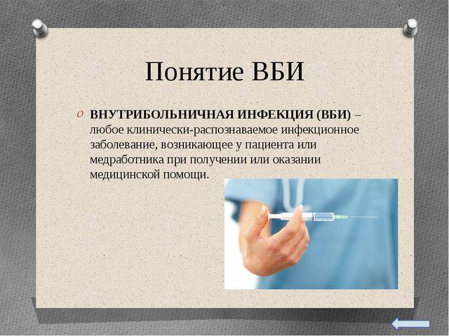 Понятие ВБИ ВНУТРИБОЛЬНИЧНАЯ ИНФЕКЦИЯ (ВБИ) – любое клинически-распознаваемо...