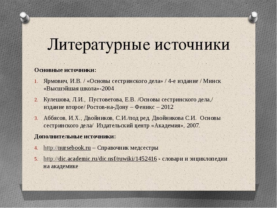 Литературные источники Основные источники: Ярмович, И.В. / «Основы сестринс...