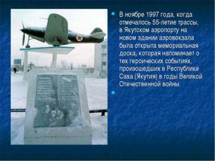 В ноябре 1997 года, когда отмечалось 55-летие трассы, в Якутском аэропорту на