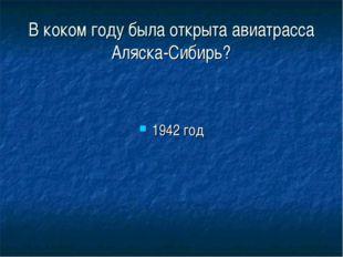 В коком году была открыта авиатрасса Аляска-Сибирь? 1942 год