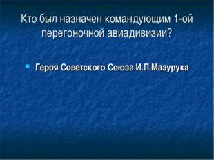 Кто был назначен командующим 1-ой перегоночной авиадивизии? Героя Советского