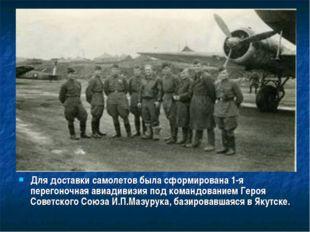 Для доставки самолетов была сформирована 1-я перегоночная авиадивизия под ком