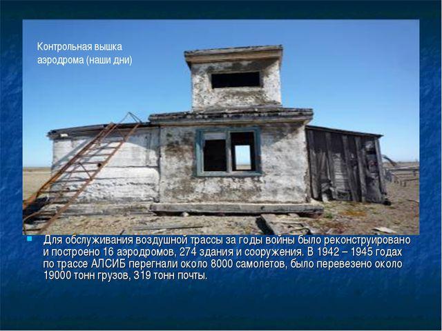 Для обслуживания воздушной трассы за годы войны было реконструировано и пост...