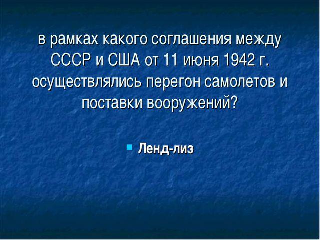 в рамках какого соглашения между СССР и США от 11 июня 1942 г. осуществлялись...