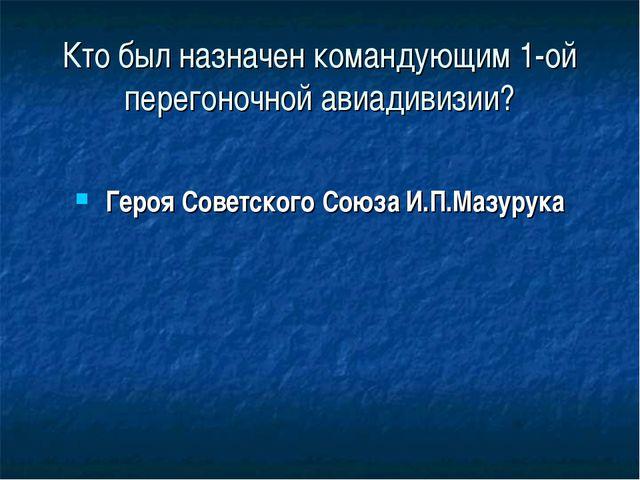 Кто был назначен командующим 1-ой перегоночной авиадивизии? Героя Советского...