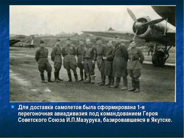 Для доставки самолетов была сформирована 1-я перегоночная авиадивизия под ком...