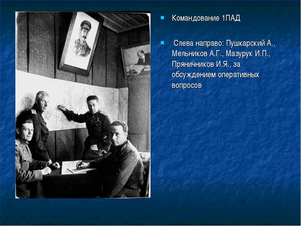 Командование 1ПАД Слева направо: Пушкарский А., Мельников А.Г., Мазурук И.П.,...