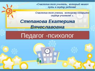 Степанова Екатерина Вячеславовна Педагог -психолог «Счастлив тот учитель, кот