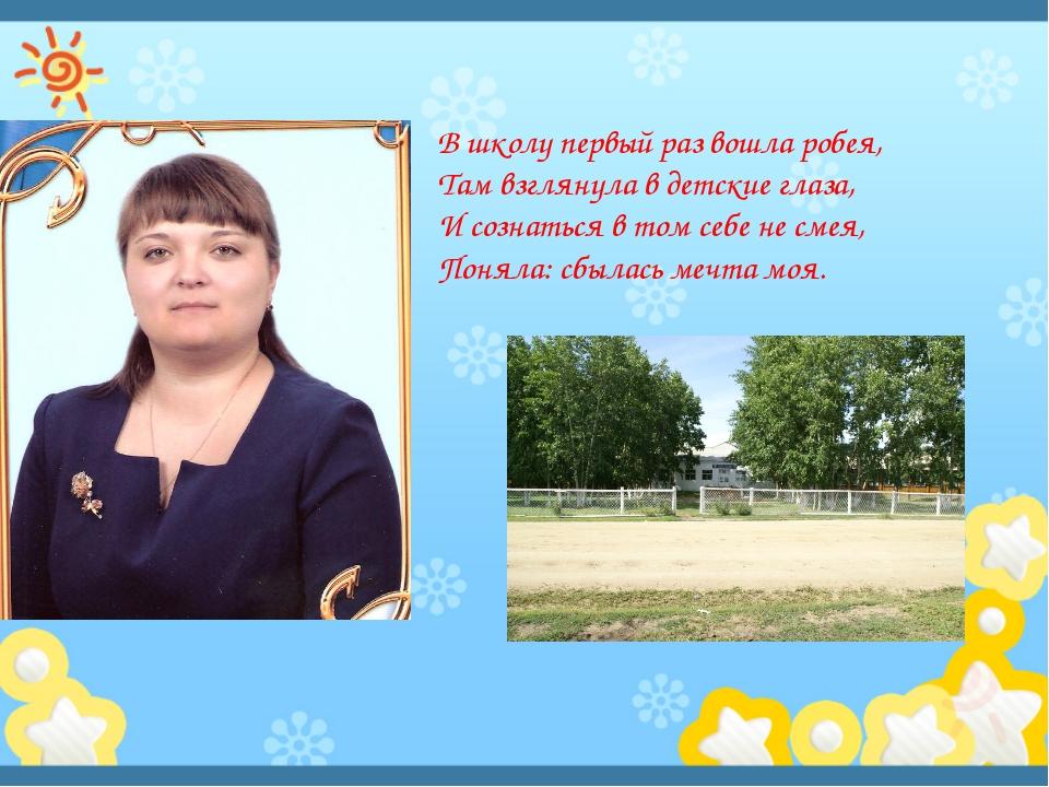 В школу первый раз вошла робея, Там взглянула в детские глаза, И сознаться в...