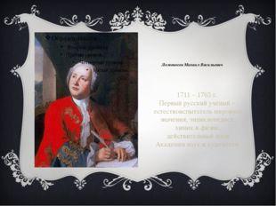 Ломоносов Михаил Васильевич 1711 – 1765 г. Первый русский учёный - естествоис
