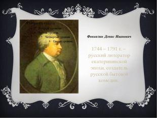Фонвизин Денис Иванович 1744 – 1791 г. – русский литератор екатерининской эпо