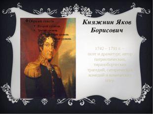Княжнин Яков Борисович 1742 – 1791 г. – поэт и драматург, автор патриотически