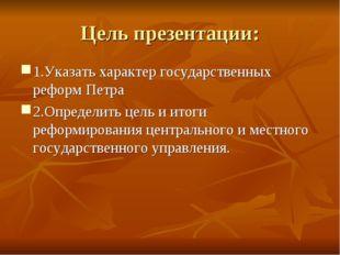 Цель презентации: 1.Указать характер государственных реформ Петра 2.Определит