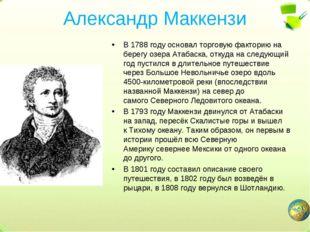 Александр Маккензи В 1788 году основал торговую факторию на берегу озераАтаб