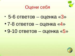 Оцени себя 5-6 ответов – оценка «3» 7-8 ответов – оценка «4» 9-10 ответов – о