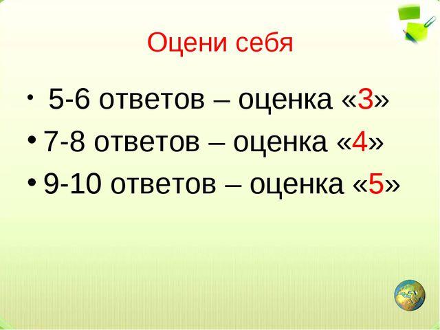 Оцени себя 5-6 ответов – оценка «3» 7-8 ответов – оценка «4» 9-10 ответов – о...