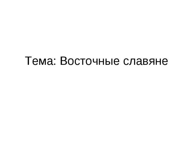 Тема: Восточные славяне