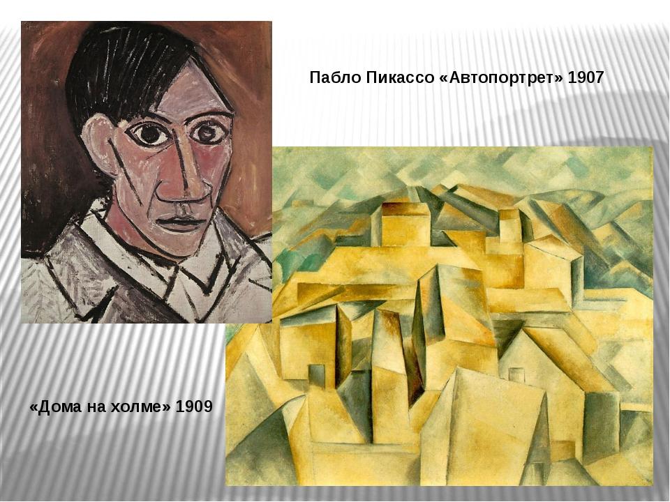 Пабло Пикассо «Автопортрет» 1907 «Дома на холме» 1909