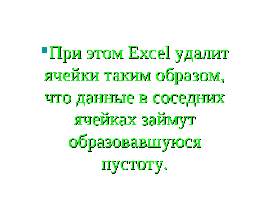 При этом Excel удалит ячейки таким образом, что данные в соседних ячейках зай...