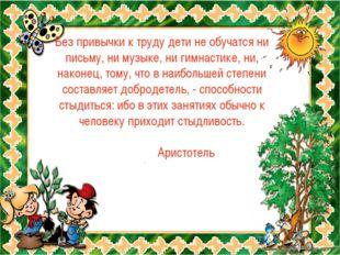 Без привычки к труду дети не обучатся ни письму, ни музыке, ни гимнастике, ни