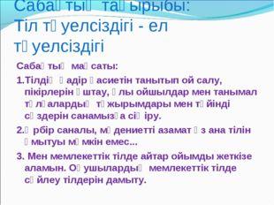 Сабақтың тақырыбы: Тіл тәуелсіздігі - ел тәуелсіздігі Сабақтың мақсаты: 1.Тіл