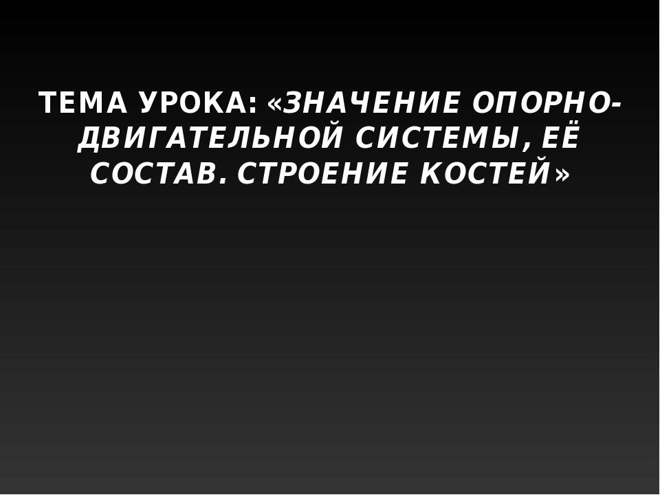 ТЕМА УРОКА: «ЗНАЧЕНИЕ ОПОРНО-ДВИГАТЕЛЬНОЙ СИСТЕМЫ, ЕЁ СОСТАВ. СТРОЕНИЕ КОСТЕЙ»
