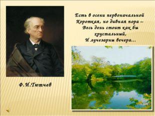 Ф.И.Тютчев Есть в осени первоначальной Короткая, но дивная пора – Весь день с