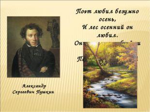 Александр Сергеевич Пушкин Поэт любил безумно осень, И лес осенний он любил.
