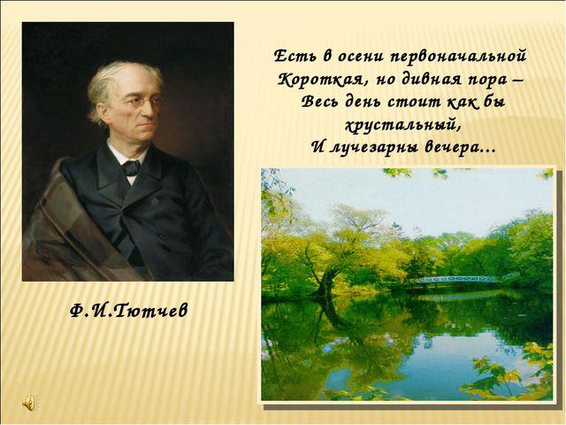 Ф.И.Тютчев Есть в осени первоначальной Короткая, но дивная пора – Весь день с...