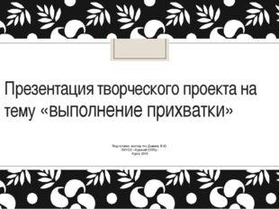 Презентация творческого проекта на тему «выполнение прихватки» Подготовил: ма