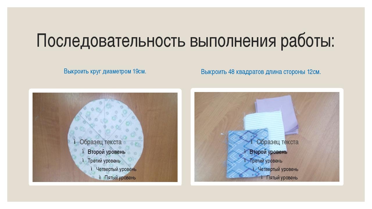 Последовательность выполнения работы: Выкроить круг диаметром 19см. Выкроить...
