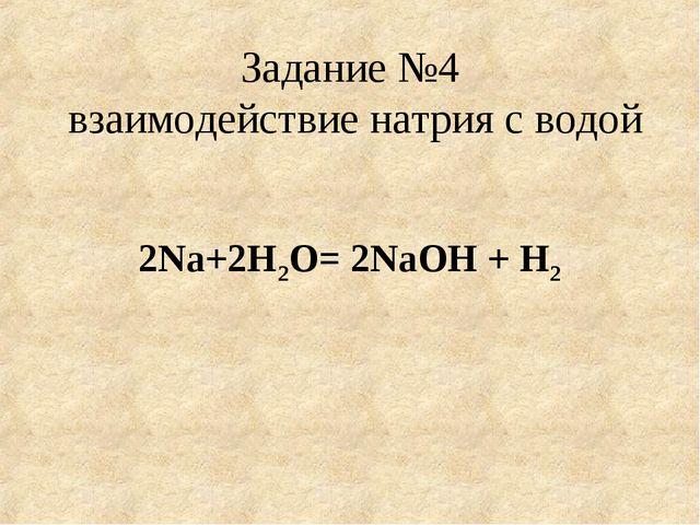Задание №4 взаимодействие натрия с водой 2Na+2H2O= 2NaOH + H2