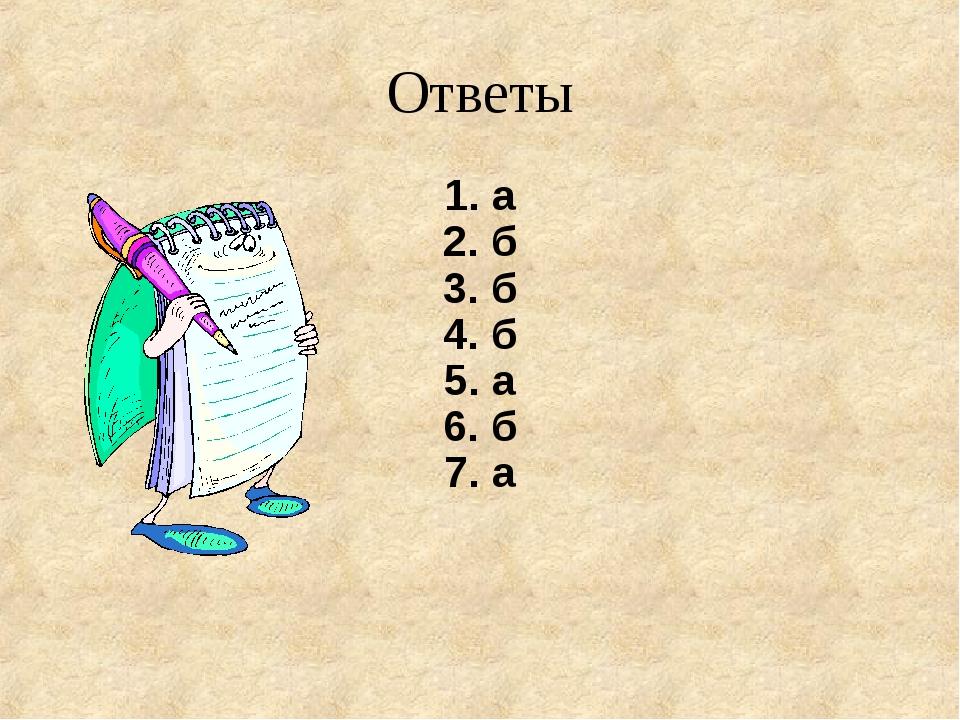 Ответы 1. a 2. б 3. б 4. б 5. а 6. б 7. а