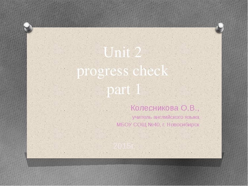 Unit 2 progress check part 1 Колесникова О.В., учитель английского языка МБОУ...