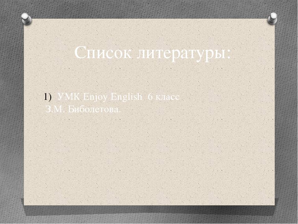 Список литературы: УМК Enjoy English 6 класс З.М. Биболетова.