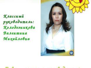 Классный руководитель: Колодезникова Валентина Михайловна Девиз классного рук