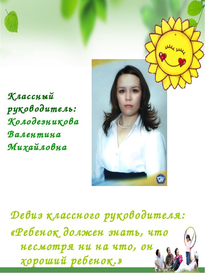 Классный руководитель: Колодезникова Валентина Михайловна Девиз классного рук...