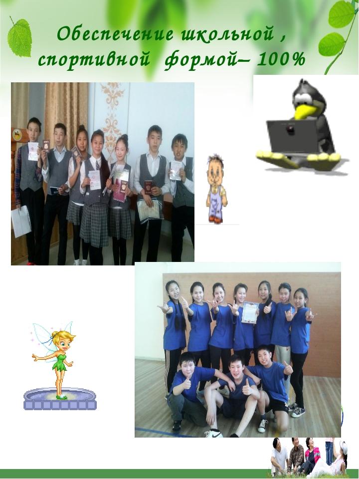 Обеспечение школьной , спортивной формой– 100%